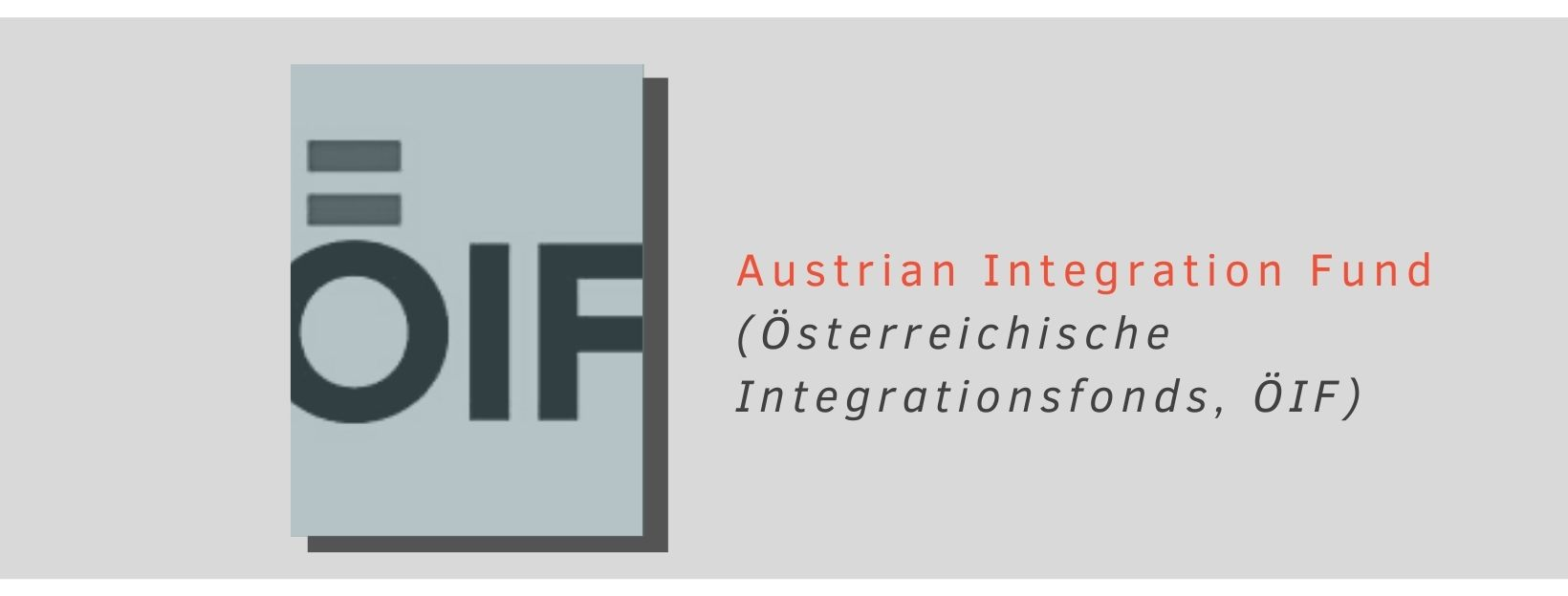 The Austrian Integration Fund (ÖIF) is a fund of the Republic of Austria in charge of integration affairs (social integration of minorities) at both the federal and state levels.